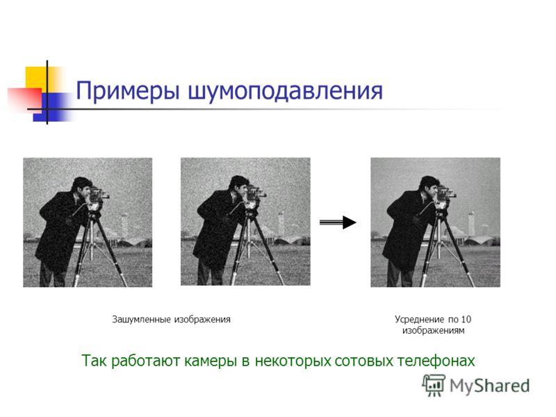 Примеры шумоподавления Зашумленные изображенияУсреднение по 10 изображениям Так работают камеры в некоторых сотовых телефонах