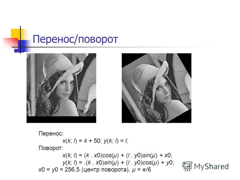 Перенос/поворот Перенос: x(k; l) = k + 50; y(k; l) = l; Поворот: x(k; l) = (k. x0)cos(µ) + (l. y0)sin(µ) + x0; y(k; l) =.(k. x0)sin(µ) + (l. y0)cos(µ) + y0; x0 = y0 = 256.5 (центр поворота), µ = /6