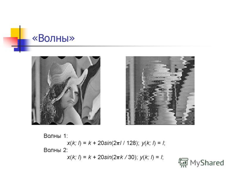 «Волны» Волны 1: x(k; l) = k + 20sin(2 l / 128); y(k; l) = l; Волны 2: x(k; l) = k + 20sin(2 k / 30); y(k; l) = l;