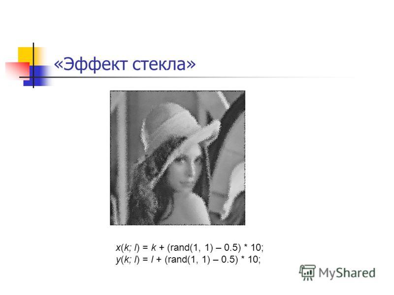 «Эффект стекла» x(k; l) = k + (rand(1, 1) – 0.5) * 10; y(k; l) = l + (rand(1, 1) – 0.5) * 10;