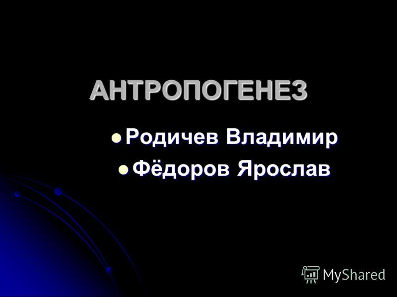 АНТРОПОГЕНЕЗ Родичев Владимир Родичев Владимир Фёдоров Ярослав Фёдоров Ярослав