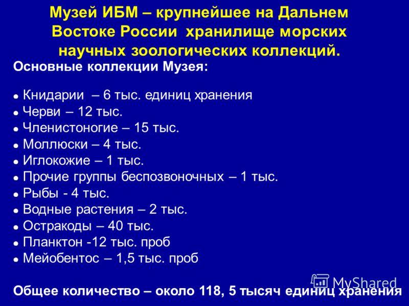 Музей ИБМ – крупнейшее на Дальнем Востоке России хранилище морских научных зоологических коллекций. Основные коллекции Музея: Книдарии – 6 тыс. единиц хранения Черви – 12 тыс. Членистоногие – 15 тыс. Моллюски – 4 тыс. Иглокожие – 1 тыс. Прочие группы