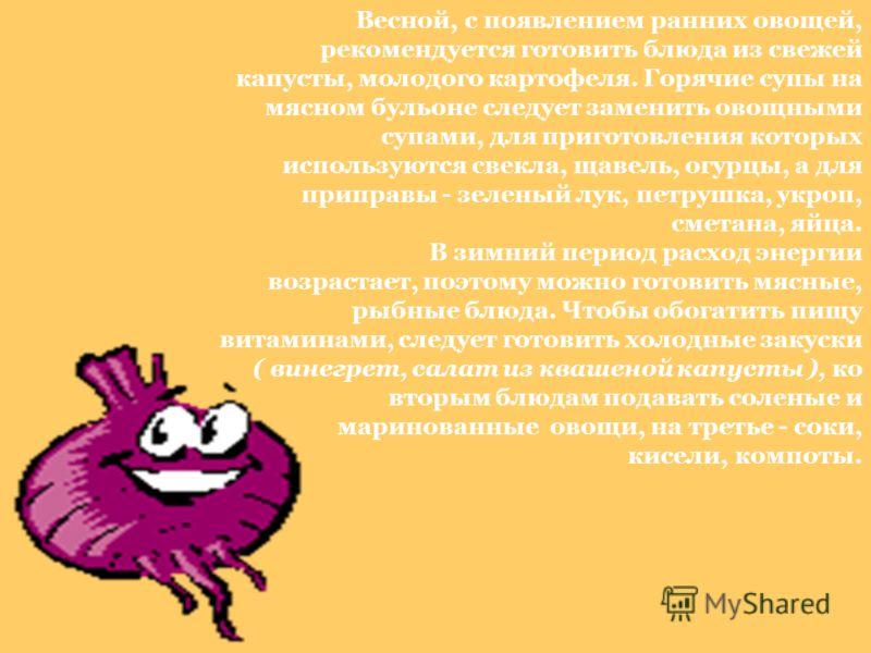 Весной, с появлением ранних овощей, рекомендуется готовить блюда из свежей капусты, молодого картофеля. Горячие супы на мясном бульоне следует заменить овощными супами, для приготовления которых используются свекла, щавель, огурцы, а для приправы - з