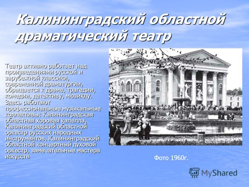 Калининградский областной драматический театр Театр активно работает над произведениями русской и зарубежной классики, современной драматургии, обращается к драме, трагедии, комедии, детективу, мюзиклу. Здесь работают профессиональные музыкальные кол