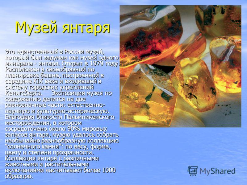 Музей янтаря Это единственный в России музей, который был задуман как музей одного минерала - янтаря. Открыт в 1979 году. Расположен в своеобразной по планировке башне, построенной в середине XIX века и входившей в систему городских укреплений Кенигс