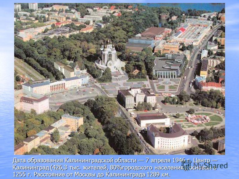 Дата образования Калининградской области 7 апреля 1946 г. Центр Калининград (426,3 тыс. жителей, 80%городского населения), основан в 1255 г. Расстояние от Москвы до Калининграда 1289 км.