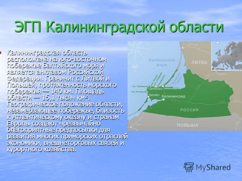 ЭГП Калининградской области Калининградская область расположена на юго-восточном побережье Балтийского моря и является анклавом Российской Федерации. Граничит с Литвой и Польшей, протяженность морского побережья 140 км. Площадь области 15,1 тысяч км²