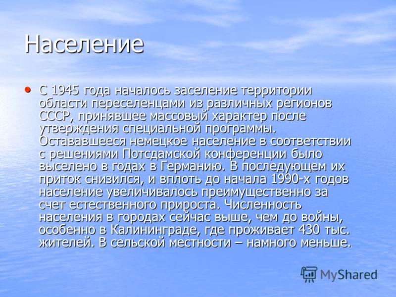 Население С 1945 года началось заселение территории области переселенцами из различных регионов СССР, принявшее массовый характер после утверждения специальной программы. Остававшееся немецкое население в соответствии с решениями Потсдамской конферен