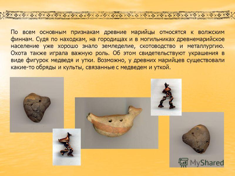 По всем основным признакам древние марийцы относятся к волжским финнам. Судя по находкам, на городищах и в могильниках древнемарийское население уже хорошо знало земледелие, скотоводство и металлургию. Охота также играла важную роль. Об этом свидетел