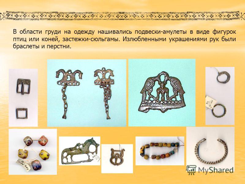 В области груди на одежду нашивались подвески-амулеты в виде фигурок птиц или коней, застежки-сюльгамы. Излюбленными украшениями рук были браслеты и п