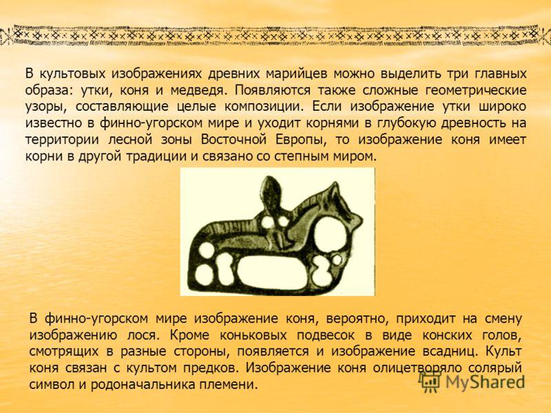 В культовых изображениях древних марийцев можно выделить три главных образа: утки, коня и медведя. Появляются также сложные геометрические узоры, составляющие целые композиции. Если изображение утки широко известно в финно-угорском мире и уходит кор