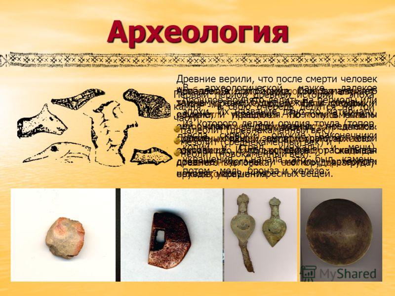 Археология Археология - это наука, которая изучает жизнь древних людей. Если историки изучают прошлое по письменным источникам (документы, записи грам