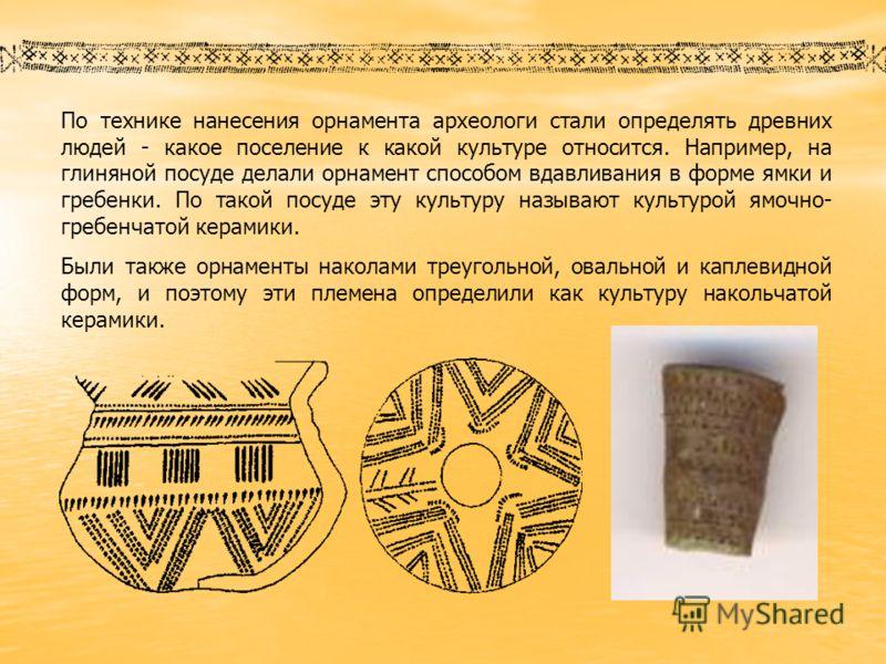 По технике нанесения орнамента археологи стали определять древних людей - какое поселение к какой культуре относится. Например, на глиняной посуде делали орнамент способом вдавливания в форме ямки и гребенки. По такой посуде эту культуру называют кул