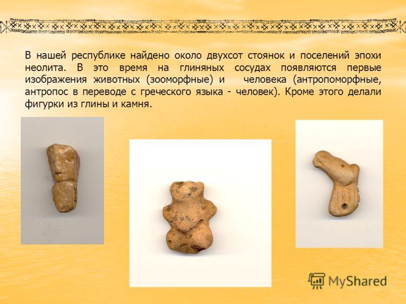 В нашей республике найдено около двухсот стоянок и поселений эпохи неолита. В это время на глиняных сосудах появляются первые изображения животных (зооморфные) и человека (антропоморфные, антропос в переводе с греческого языка - человек). Кроме этого