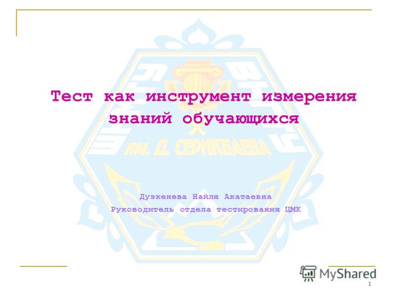 1 Тест как инструмент измерения знаний обучающихся Дузкенева Найля Акатаевна Руководитель отдела тестирования ЦМК