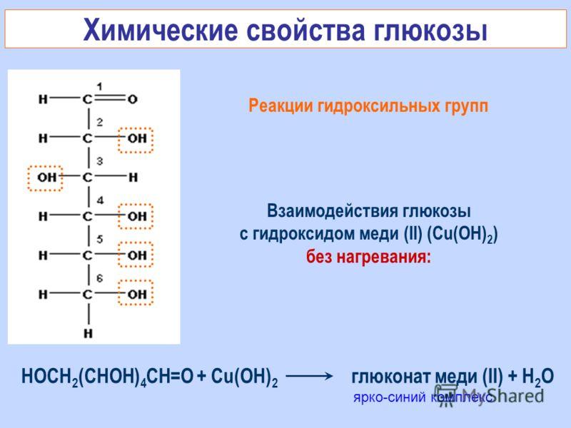 Реакции гидроксильных групп Взаимодействия глюкозы с гидроксидом меди (II) (Cu(OH) 2 ) без нагревания: ярко-синий комплекс Химические свойства глюкозы HOCH 2 (CHOH) 4 CH=O + Cu(OH) 2 глюконат меди (II) + H 2 O