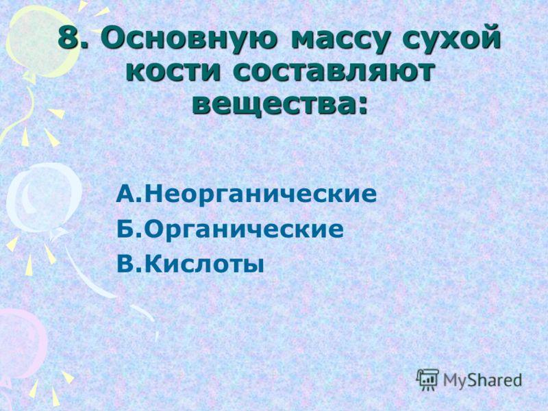 8. Основную массу сухой кости составляют вещества: А.Неорганические Б.Органические В.Кислоты