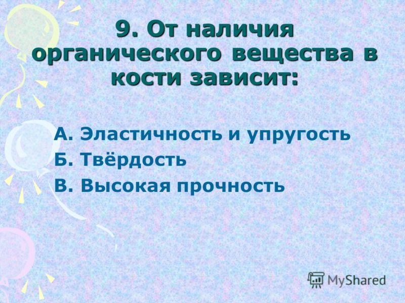 9. От наличия органического вещества в кости зависит: А. Эластичность и упругость Б. Твёрдость В. Высокая прочность