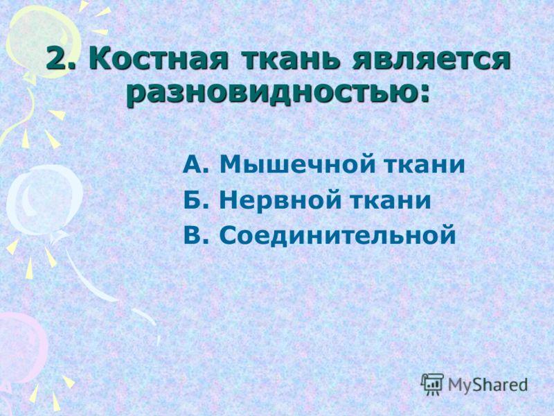 2. Костная ткань является разновидностью: А. Мышечной ткани Б. Нервной ткани В. Соединительной