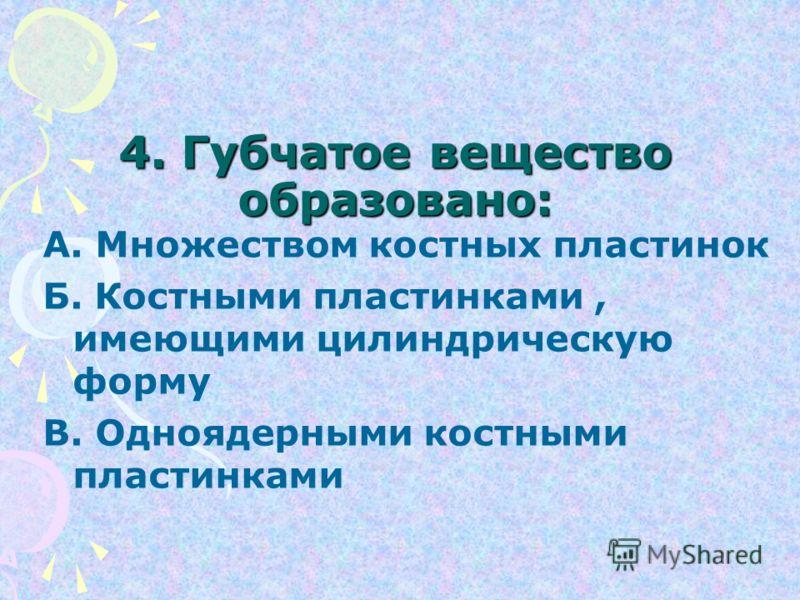 4. Губчатое вещество образовано: А. Множеством костных пластинок Б. Костными пластинками, имеющими цилиндрическую форму В. Одноядерными костными пластинками