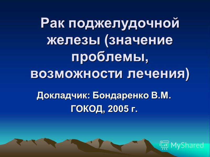 Рак поджелудочной железы (значение проблемы, возможности лечения) Докладчик: Бондаренко В.М. ГОКОД, 2005 г.