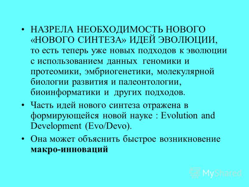 НАЗРЕЛА НЕОБХОДИМОСТЬ НОВОГО «НОВОГО СИНТЕЗА» ИДЕЙ ЭВОЛЮЦИИ, то есть теперь уже новых подходов к эволюции с использованием данных геномики и протеомики, эмбриогенетики, молекулярной биологии развития и палеонтологии, биоинформатики и других подходов.