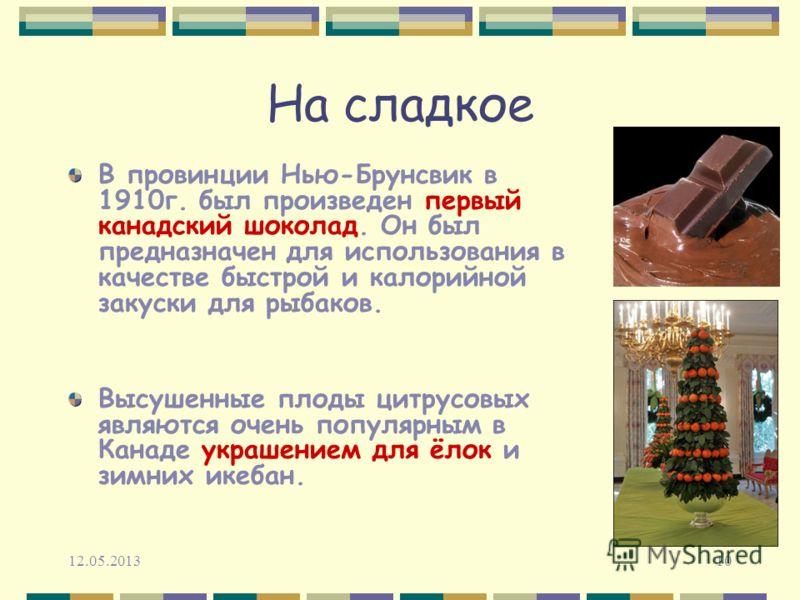 12.05.201310 На сладкое В провинции Нью-Брунсвик в 1910г. был произведен первый канадский шоколад. Он был предназначен для использования в качестве быстрой и калорийной закуски для рыбаков. Высушенные плоды цитрусовых являются очень популярным в Кана