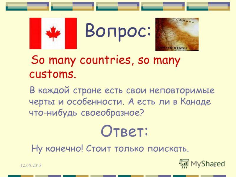 12.05.20132 Вопрос: So many countries, so many customs. В каждой стране есть свои неповторимые черты и особенности. А есть ли в Канаде что-нибудь своеобразное? Ответ: Ну конечно! Стоит только поискать.