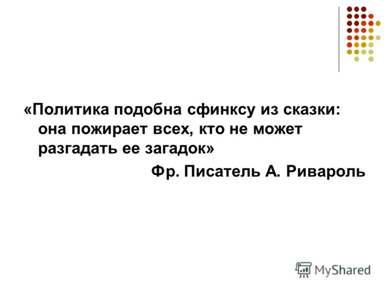 «Политика подобна сфинксу из сказки: она пожирает всех, кто не может разгадать ее загадок» Фр. Писатель А. Ривароль