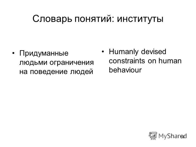 14 Словарь понятий: институты Придуманные людьми ограничения на поведение людей Humanly devised constraints on human behaviour