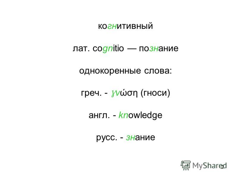 2 когнитивный лат. cognitio познание однокоренные слова: греч. - Ɣ νώση (гноси) англ. - knowledge русс. - знание