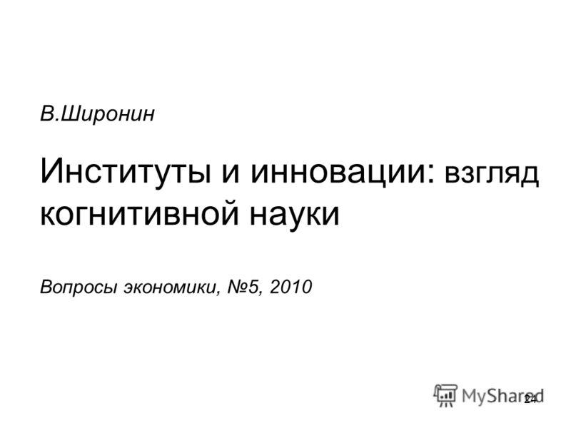 24 В.Широнин Институты и инновации: взгляд когнитивной науки Вопросы экономики, 5, 2010