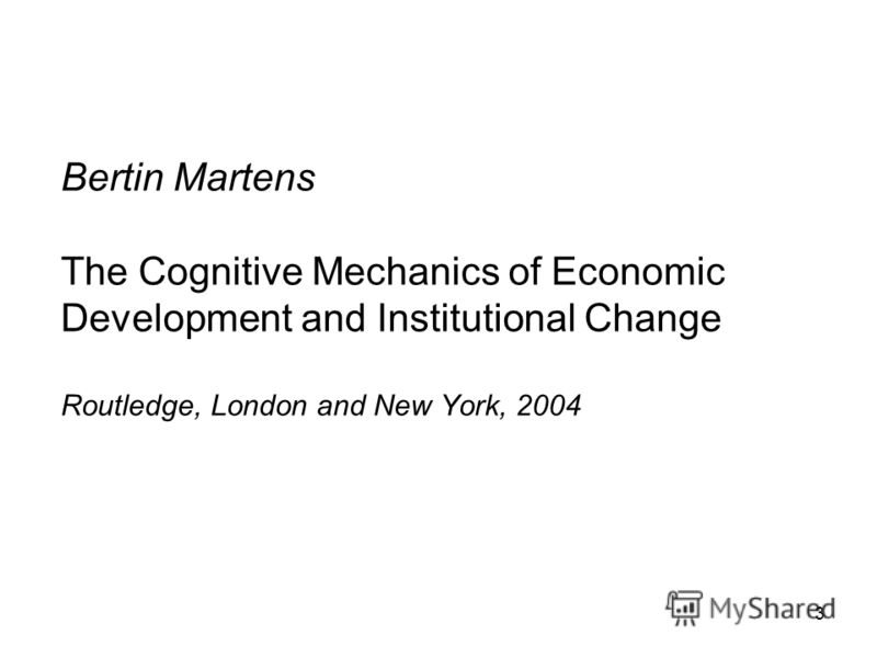 3 Bertin Martens The Cognitive Mechanics of Economic Development and Institutional Change Routledge, London and New York, 2004