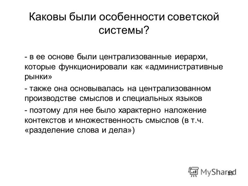 35 Каковы были особенности советской системы? - в ее основе были централизованные иерархи, которые функционировали как «административные рынки» - также она основывалась на централизованном производстве смыслов и специальных языков - поэтому для нее б
