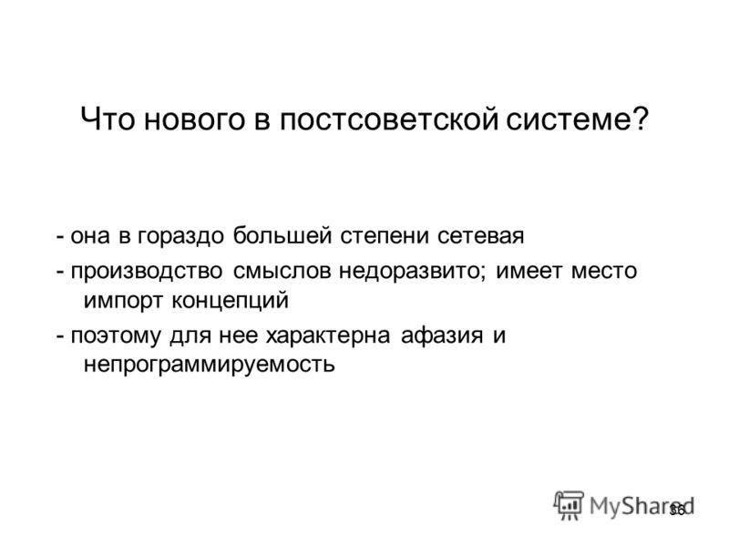 36 Что нового в постсоветской системе? - она в гораздо большей степени сетевая - производство смыслов недоразвито; имеет место импорт концепций - поэтому для нее характерна афазия и непрограммируемость