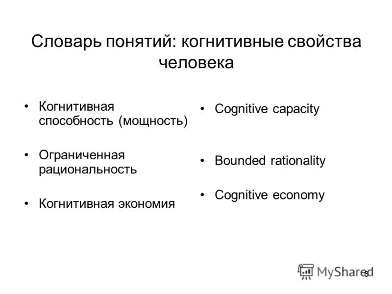 6 Словарь понятий: когнитивные свойства человека Когнитивная способность (мощность) Ограниченная рациональность Когнитивная экономия Cognitive capacity Bounded rationality Cognitive economy