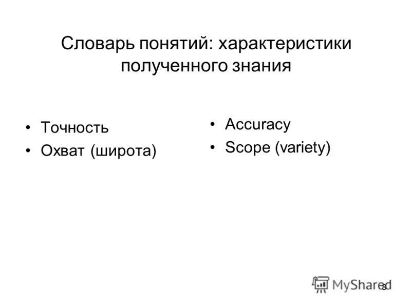 8 Словарь понятий: характеристики полученного знания Точность Охват (широта) Accuracy Scope (variety)