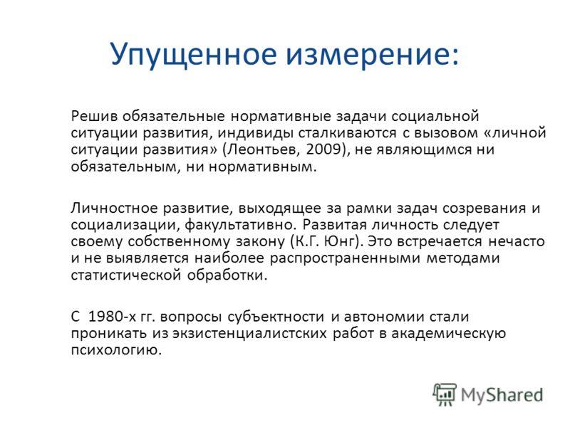 Упущенное измерение: Решив обязательные нормативные задачи социальной ситуации развития, индивиды сталкиваются с вызовом «личной ситуации развития» (Леонтьев, 2009), не являющимся ни обязательным, ни нормативным. Личностное развитие, выходящее за рам