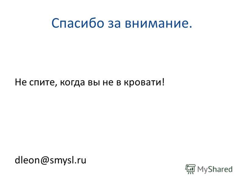 Спасибо за внимание. Не спите, когда вы не в кровати! dleon@smysl.ru