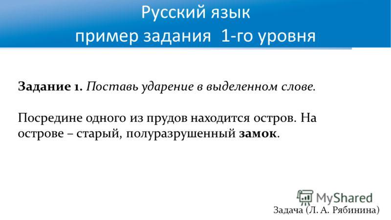 Русский язык пример задания 1-го уровня Задача (Л. А. Рябинина) Задание 1. Поставь ударение в выделенном слове. Посредине одного из прудов находится остров. На острове – старый, полуразрушенный замок.