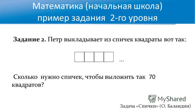 Математика (начальная школа) пример задания 2-го уровня Задача «Спички» (О. Баландин)) Задание 2. Петр выкладывает из спичек квадраты вот так: Сколько нужно спичек, чтобы выложить так 70 квадратов? …