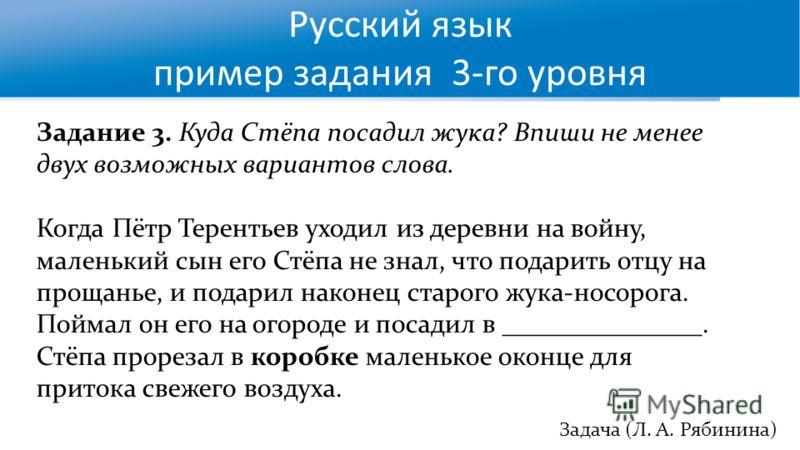 Русский язык пример задания 3-го уровня Задача (Л. А. Рябинина) Задание 3. Куда Стёпа посадил жука? Впиши не менее двух возможных вариантов слова. Когда Пётр Терентьев уходил из деревни на войну, маленький сын его Стёпа не знал, что подарить отцу на