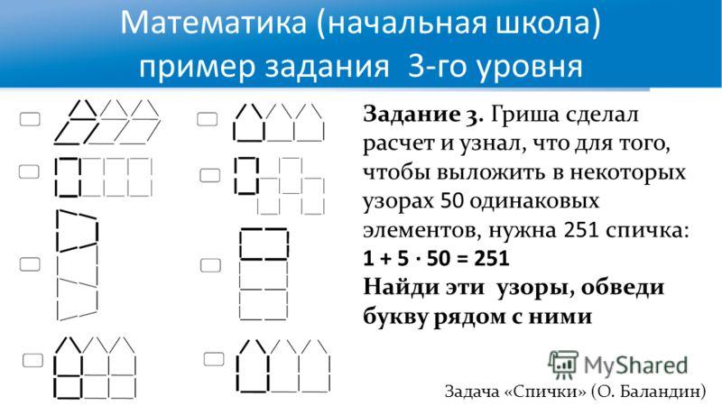 Математика (начальная школа) пример задания 3-го уровня Задача «Спички» (О. Баландин)) Задание 3. Гриша сделал расчет и узнал, что для того, чтобы выложить в некоторых узорах 50 одинаковых элементов, нужна 251 спичка: 1 + 5 · 50 = 251 Найди эти узоры