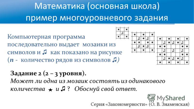 Математика (основная школа) пример многоуровневого задания Серия «Закономерности» (О. В. Знаменская) Компьютерная программа последовательно выдает мозаики из символов и как показано на рисунке (n - количество рядов из символов ) Задание 2 (2 – 3 уров