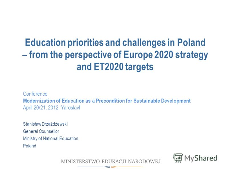 Education priorities and challenges in Poland – from the perspective of Europe 2020 strategy and ET2020 targets Stanisław Drzażdżewski General Counsellor Ministry of National Education Poland Conference Modernization of Education as a Precondition fo