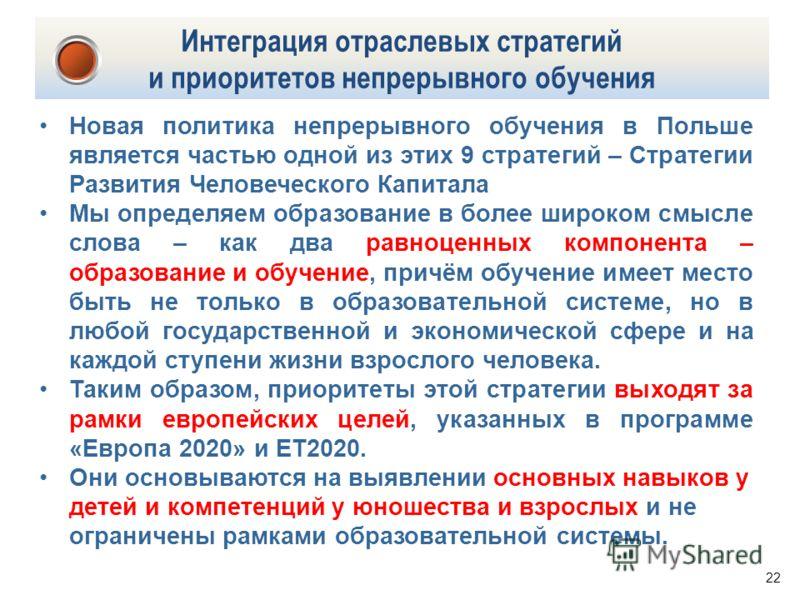 22 Интеграция отраслевых стратегий и приоритетов непрерывного обучения Новая политика непрерывного обучения в Польше является частью одной из этих 9 стратегий – Стратегии Развития Человеческого Капитала Мы определяем образование в более широком смысл