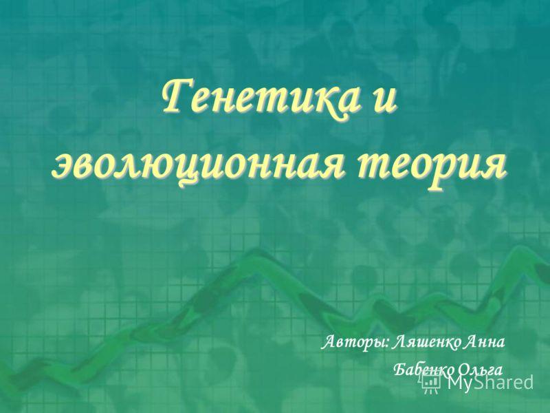 Генетика и эволюционная теория Авторы: Ляшенко Анна Бабенко Ольга
