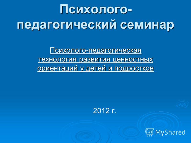 Психолого- педагогический семинар Психолого-педагогическая технология развития ценностных ориентаций у детей и подростков 2012 г.