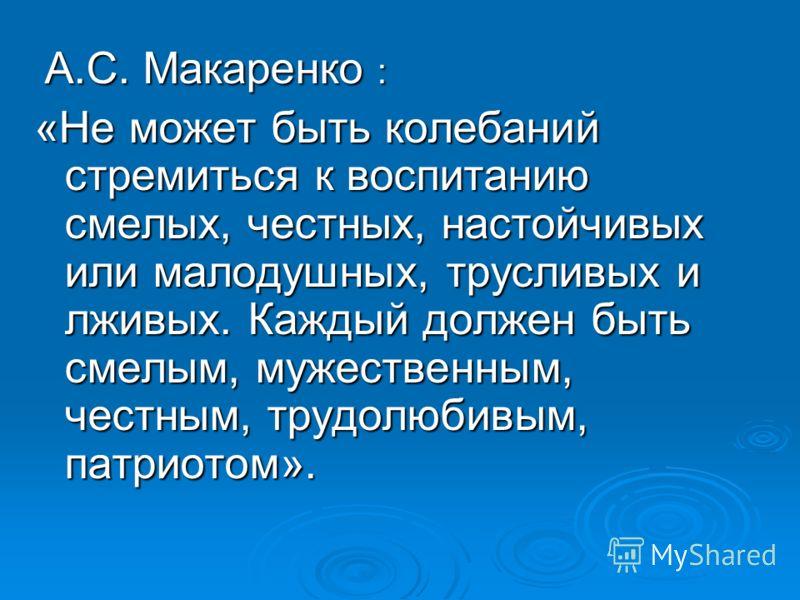 А.С. Макаренко : А.С. Макаренко : «Не может быть колебаний стремиться к воспитанию смелых, честных, настойчивых или малодушных, трусливых и лживых. Каждый должен быть смелым, мужественным, честным, трудолюбивым, патриотом».