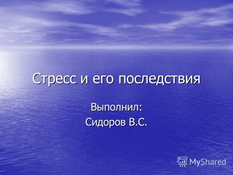 Стресс и его последствия Выполнил: Сидоров В.С.